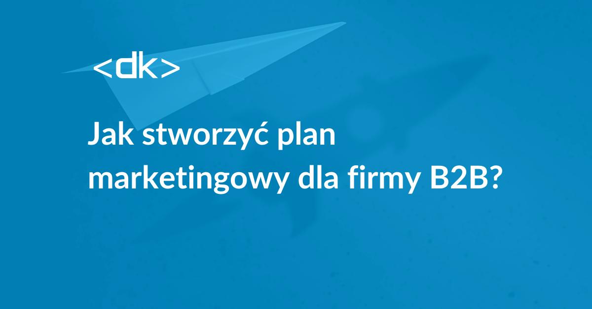 Jak stworzyć plan marketingowy dla firmy b2b
